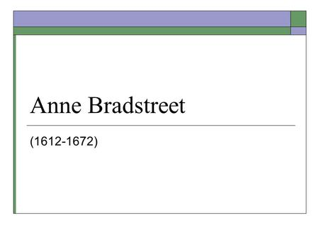 Anne Bradstreet (1612-1672). Biographical Information  Born in Northampton, England in 1612  Daughter of Thomas Dudley (leader of volunteer soldiers.