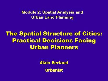 Alain Bertaud Urbanist The Spatial Structure of Cities: Practical Decisions Facing Urban Planners Module 2: Spatial Analysis and Urban Land Planning.