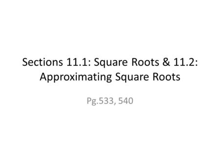 Sections 11.1: Square Roots & 11.2: Approximating Square Roots Pg.533, 540.