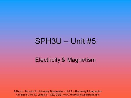 SPH3U – Physics 11 University Preparation – Unit 5 – Electricity & Magnetism Created by: Mr. D. Langlois – GECDSB – www.mrlanglois.wordpress.com SPH3U.