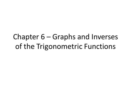 Chapter 6 – Graphs and Inverses of the Trigonometric Functions
