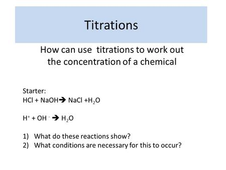 Titrations How can use titrations to work out the concentration of a chemical Starter: HCl + NaOH  NaCl +H 2 O H + + OH -  H 2 O 1)What do these reactions.