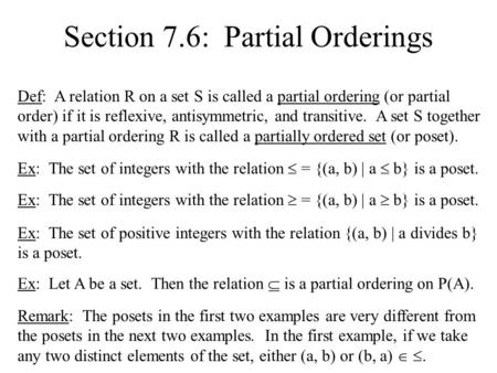 Section 7.6: Partial Orderings Def: A relation R on a set S is called a partial ordering (or partial order) if it is reflexive, antisymmetric, and transitive.