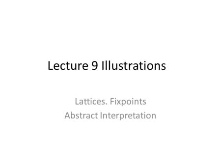 Lecture 9 Illustrations Lattices. Fixpoints Abstract Interpretation.