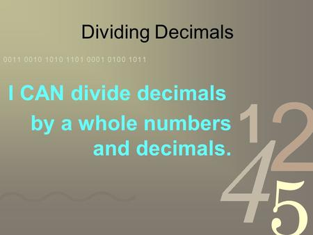 Dividing Decimals I CAN divide decimals by a whole numbers and decimals.