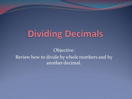 Review how to divide by whole numbers and by another decimal.