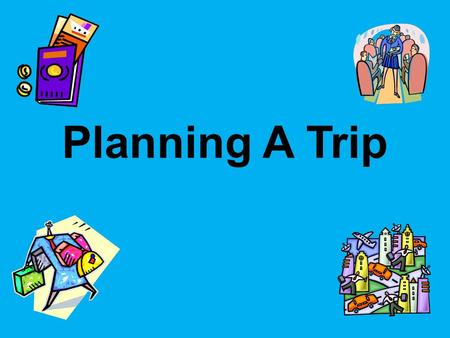 Planning A Trip. Why Travel? Traveling broadens our perspective of the world in which we live. Going to foreign countries provides exposure to different.