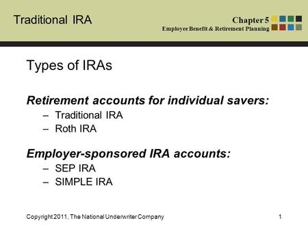 Traditional IRA Chapter 5 Employee Benefit & Retirement Planning Copyright 2011, The National Underwriter Company1 Types of IRAs Retirement accounts for.