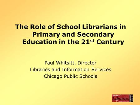 The Role of School Librarians in Primary and Secondary Education in the 21 st Century Paul Whitsitt, Director Libraries and Information Services Chicago.