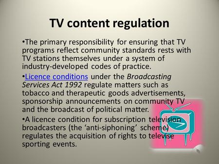 TV content regulation The primary responsibility for ensuring that TV programs reflect community standards rests with TV stations themselves under a system.