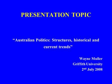 "PRESENTATION TOPIC ""Australian Politics: Structures, historical and current trends"" Wayne Muller Griffith University 2 nd July 2008."