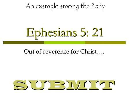 Ephesians 5: 21 Out of reverence for Christ…. An example among the Body SUBMIT.