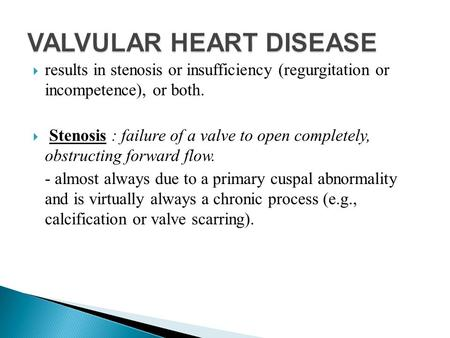  results in stenosis or insufficiency (regurgitation or incompetence), or both.  Stenosis : failure of a valve to open completely, obstructing forward.