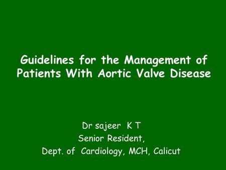 Guidelines for the Management of Patients With Aortic Valve Disease Dr sajeer K T Senior Resident, Dept. of Cardiology, MCH, Calicut.