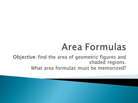 Objective: find the area of geometric figures and shaded regions. What area formulas must be memorized?