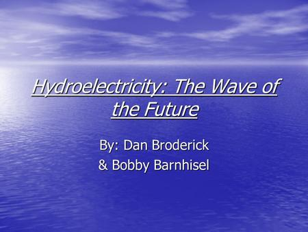 Hydroelectricity: The Wave of the Future By: Dan Broderick & Bobby Barnhisel.