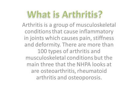 Arthritis is a group of musculoskeletal conditions that cause inflammatory in joints which causes pain, stiffness and deformity. There are more than 100.