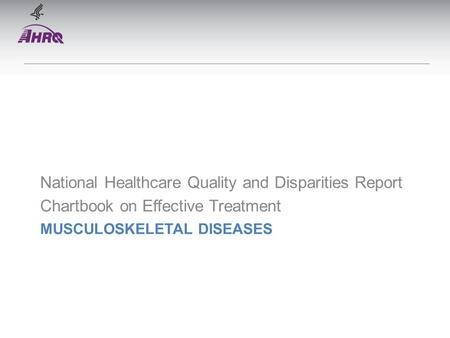 MUSCULOSKELETAL DISEASES National Healthcare Quality and Disparities Report Chartbook on Effective Treatment.