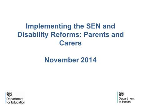 Implementing the SEN and Disability Reforms: Parents and Carers November 2014.
