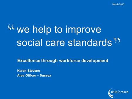 We help to improve social care standards March 2013 Excellence through workforce development Karen Stevens Area Officer – Sussex.