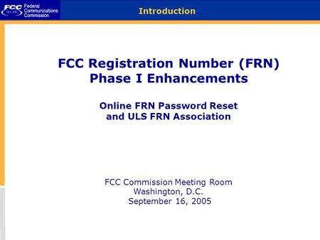 FCC Registration Number (FRN) Phase I Enhancements Online FRN Password Reset and ULS FRN Association FCC Commission Meeting Room Washington, D.C. September.