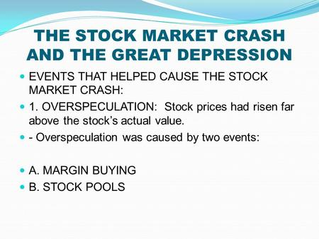 THE STOCK MARKET CRASH AND THE GREAT DEPRESSION EVENTS THAT HELPED CAUSE THE STOCK MARKET CRASH: 1. OVERSPECULATION: Stock prices had risen far above the.