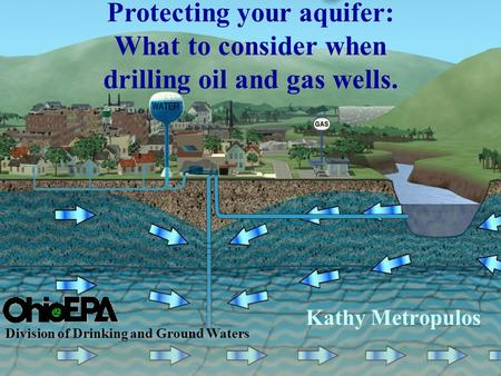 Kathy Metropulos Division of Drinking and Ground Waters Protecting your aquifer: What to consider when drilling oil and gas wells.