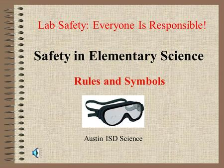 Safety in Elementary Science Rules and Symbols Lab Safety: Everyone Is Responsible! Austin ISD Science.