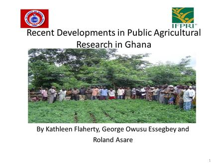 Recent Developments in Public Agricultural Research in Ghana By Kathleen Flaherty, George Owusu Essegbey and Roland Asare 1.