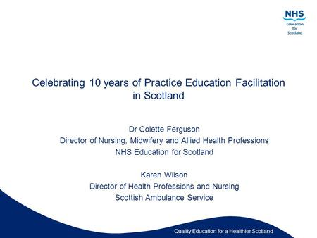 Quality Education for a Healthier Scotland Celebrating 10 years of Practice Education Facilitation in Scotland Dr Colette Ferguson Director of Nursing,
