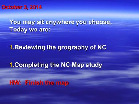 October 3, 2014 You may sit anywhere you choose. Today we are: 1.Reviewing the grography of NC 1.Completing the NC Map study HW: Finish the map.