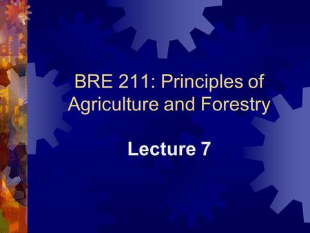 BRE 211: Principles of Agriculture and Forestry Lecture 7.