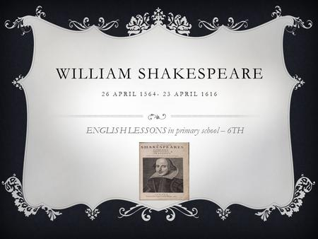 WILLIAM SHAKESPEARE 26 APRIL 1564- 23 APRIL 1616 ENGLISH LESSONS in primary school – 6TH.