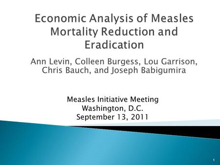 Ann Levin, Colleen Burgess, Lou Garrison, Chris Bauch, and Joseph Babigumira Measles Initiative Meeting Washington, D.C. September 13, 2011 1.