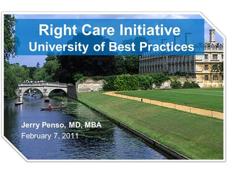 Right Care Initiative University of Best Practices Jerry Penso, MD, MBA February 7, 2011.