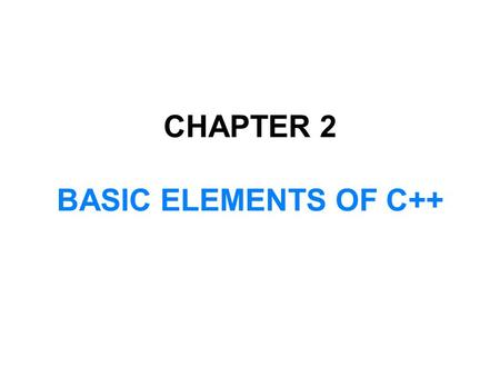 CHAPTER 2 BASIC ELEMENTS OF C++. In this chapter, you will:  Become familiar with the basic components of a C++ program, including functions, special.