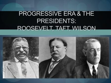 Progressive Era & the Presidents: Roosevelt, Taft, Wilson