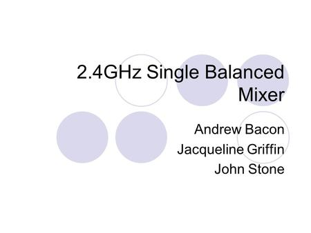 2.4GHz Single Balanced Mixer Andrew Bacon Jacqueline Griffin John Stone.