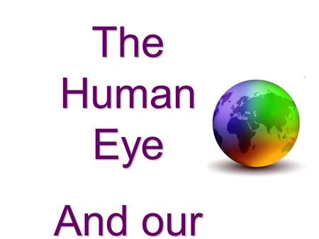 The Human Eye And our Colourful World!.