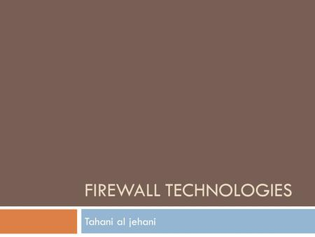 FIREWALL TECHNOLOGIES Tahani al jehani. Firewall benefits  A firewall functions as a choke point – all traffic in and out must pass through this single.