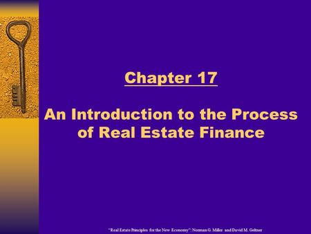 """Real Estate Principles for the New Economy"": Norman G. Miller and David M. Geltner Chapter 17 An Introduction to the Process of Real Estate Finance."