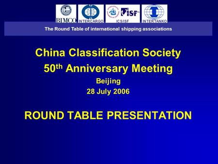 China Classification Society 50 th Anniversary Meeting Beijing 28 July 2006 ROUND TABLE PRESENTATION The Round Table of international shipping associations.