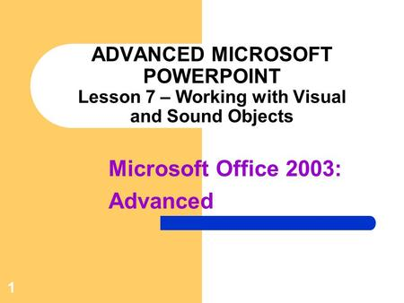 1 ADVANCED MICROSOFT POWERPOINT Lesson 7 – Working with Visual and Sound Objects Microsoft Office 2003: Advanced.