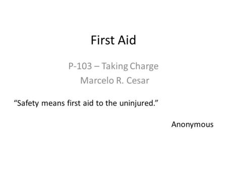 "First Aid P-103 – Taking Charge Marcelo R. Cesar ""Safety means first aid to the uninjured."" Anonymous."