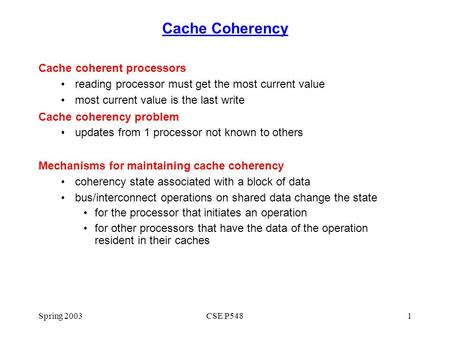 Spring 2003CSE P5481 Cache Coherency Cache coherent processors reading processor must get the most current value most current value is the last write Cache.