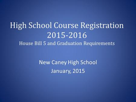 High School Course Registration 2015-2016 House Bill 5 and Graduation Requirements New Caney High School January, 2015.