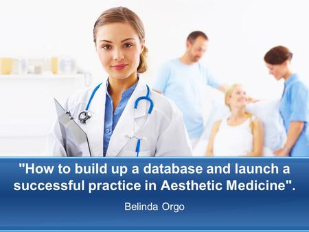 How to build up a database and launch a successful practice in Aesthetic Medicine. Belinda Orgo.