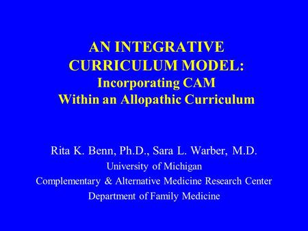 AN INTEGRATIVE CURRICULUM MODEL: Incorporating CAM Within an Allopathic Curriculum Rita K. Benn, Ph.D., Sara L. Warber, M.D. University of Michigan Complementary.