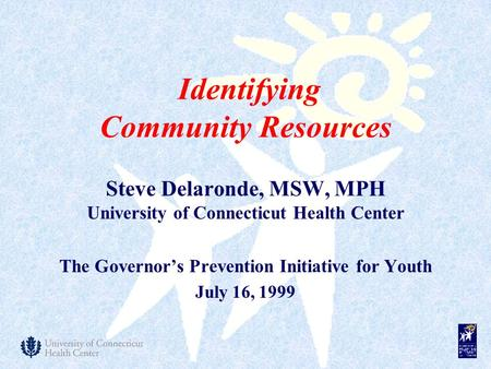 Steve Delaronde, MSW, MPH University of Connecticut Health Center The Governor's Prevention Initiative for Youth July 16, 1999 Identifying Community Resources.