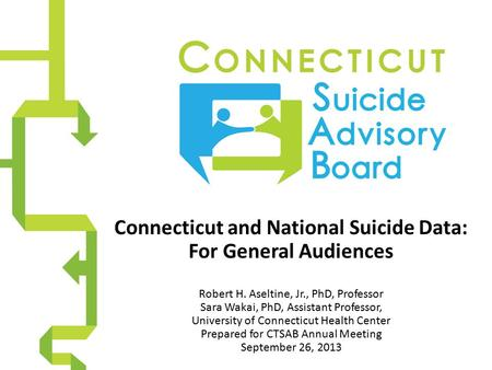 Connecticut and National Suicide Data: For General Audiences Robert H. Aseltine, Jr., PhD, Professor Sara Wakai, PhD, Assistant Professor, University of.